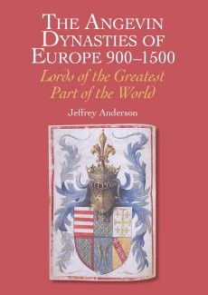 Angevin Dynasties of Europe 900-1500: Lords of the Greatest Part of the World