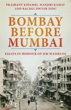 Bombay Before Mumbai: Essays in Honour of Jim Masselos