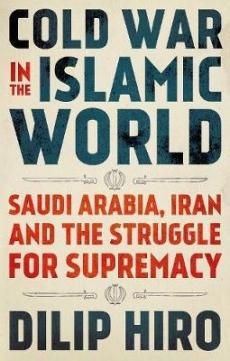 Cold War in the Islamic World: Saudi Arabia Iran & the Struggle for Supremacy