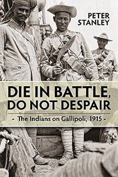 Die in Battle, Do Not Despair - The Indians on Gallipoli 1915