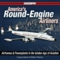 Americas Round Engine Airliners: Airframes & Powerplants in the Golden Age of Aviation