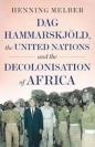 Dag Hammarskjoeld the United Nations & the Decolonisation of Africa