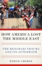 How America Lost the Middle East: Benghazi Trauma & Its Aftermath