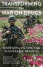 Transforming the War on Drugs: Warriors Victims & Vulnerable Regions