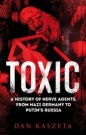 Toxic: A History of Nerve Agents From Nazi Germany to Putins Russia