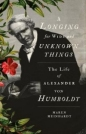 Longing for Wide & Unknown Things: Life of Alexander Von Humboldt