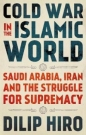 Cold War in the Islamic World: Saudi Arabia Iran & the Struggle for Supremacy