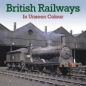 British Railways in Unseen Colour